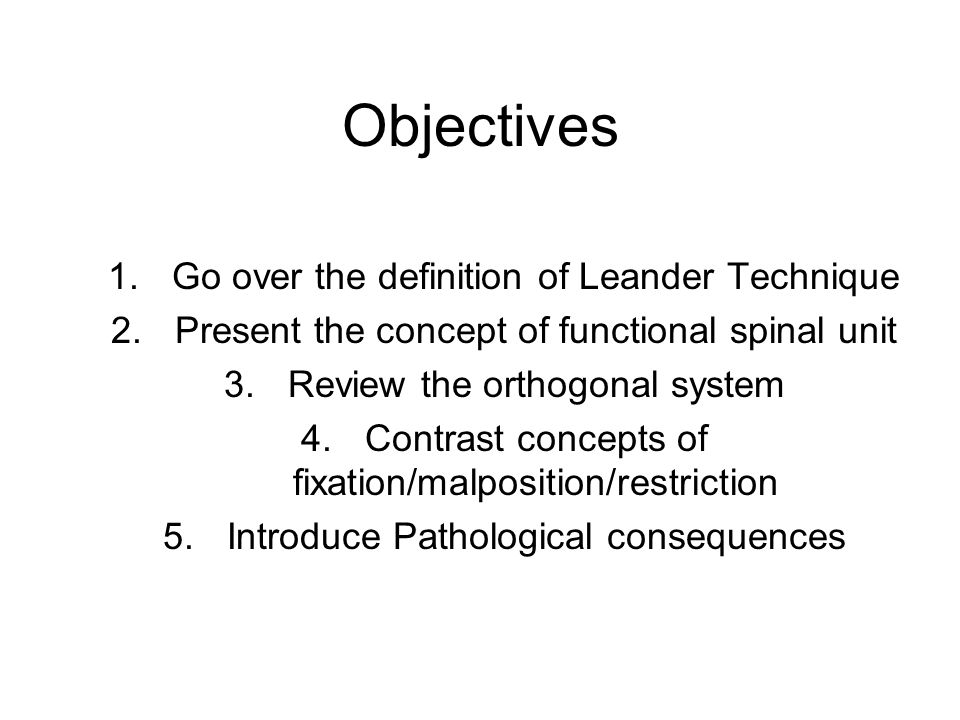 Objectives 1.Go over the definition of Leander Technique 2.Present the concept of functional spinal unit 3.Review the orthogonal system 4.Contrast con