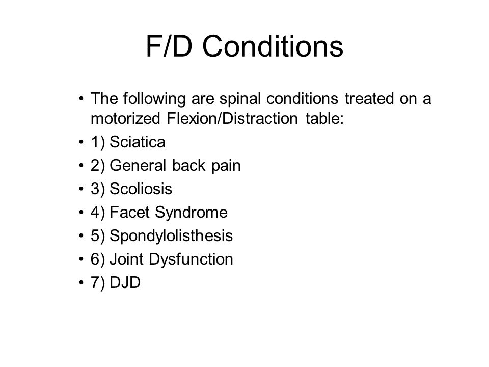 F/D Conditions The following are spinal conditions treated on a motorized Flexion/Distraction table: 1) Sciatica 2) General back pain 3) Scoliosis 4) Facet Syndrome 5) Spondylolisthesis 6) Joint Dysfunction 7) DJD