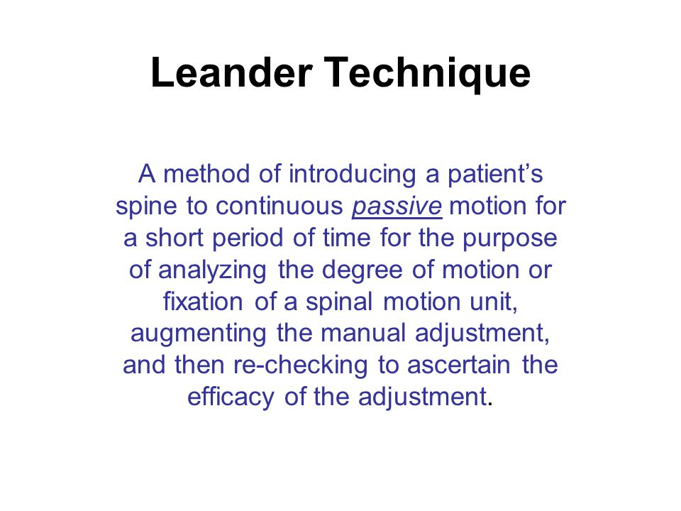 Leander Technique A method of introducing a patient's spine to continuous passive motion for a short period of time for the purpose of analyzing the degree of motion or fixation of a spinal motion unit, augmenting the manual adjustment, and then re-checking to ascertain the efficacy of the adjustment.