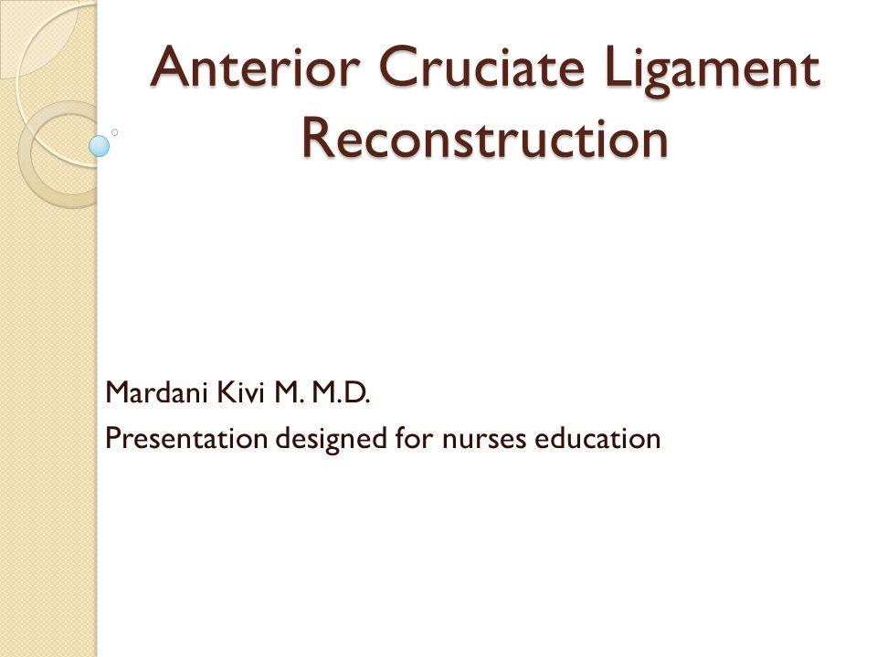 Anterior Cruciate Ligament Reconstruction Mardani Kivi M. M.D. Presentation designed for nurses education