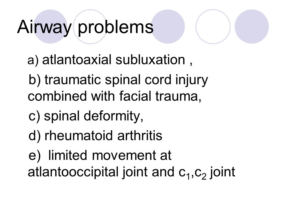 Airway problems a) atlantoaxial subluxation, b) traumatic spinal cord injury combined with facial trauma, c) spinal deformity, d) rheumatoid arthritis e) limited movement at atlantooccipital joint and c 1,c 2 joint