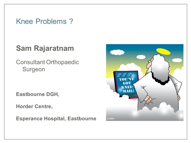 Knee Problems ? Sam Rajaratnam Consultant Orthopaedic Surgeon Eastbourne DGH, Horder Centre, Esperance Hospital, Eastbourne