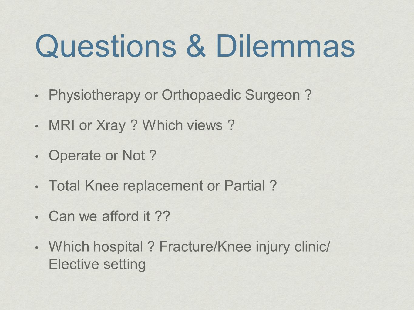 Questions & Dilemmas Physiotherapy or Orthopaedic Surgeon ? MRI or Xray ? Which views ? Operate or Not ? Total Knee replacement or Partial ? Can we af