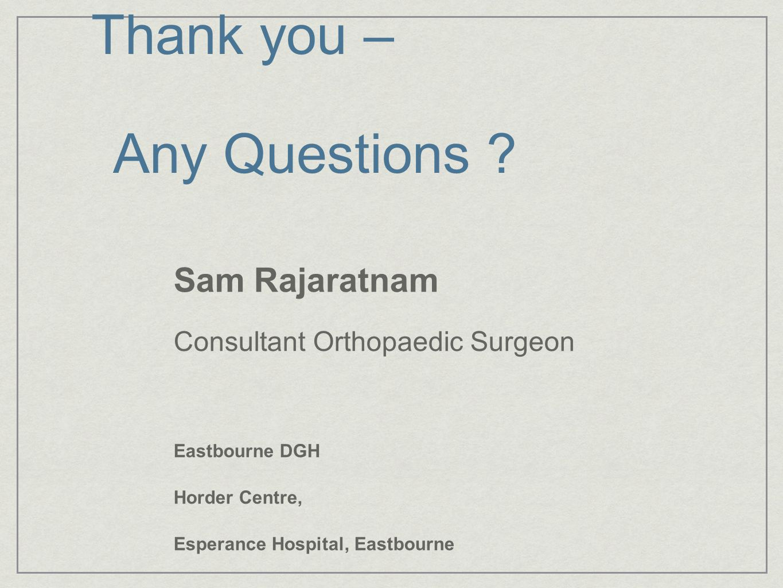 Thank you – Any Questions ? Sam Rajaratnam Consultant Orthopaedic Surgeon Eastbourne DGH Horder Centre, Esperance Hospital, Eastbourne