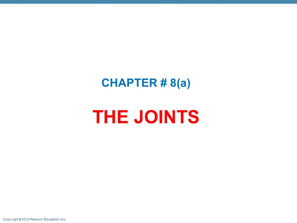 Copyright © 2010 Pearson Education, Inc. THE JOINTS CHAPTER # 8(a)