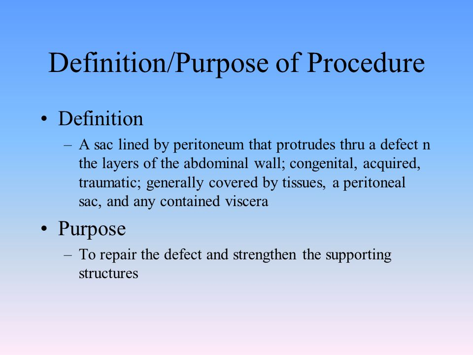 Definition/Purpose of Procedure Definition –A sac lined by peritoneum that protrudes thru a defect n the layers of the abdominal wall; congenital, acq