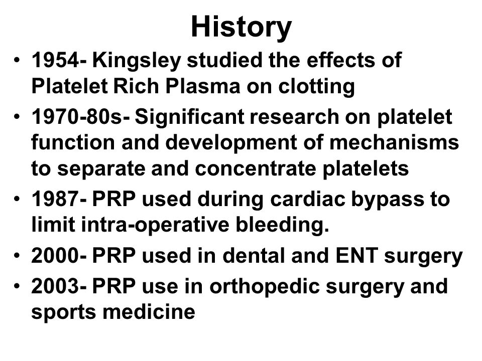 History 1954- Kingsley studied the effects of Platelet Rich Plasma on clotting 1970-80s- Significant research on platelet function and development of mechanisms to separate and concentrate platelets 1987- PRP used during cardiac bypass to limit intra-operative bleeding.