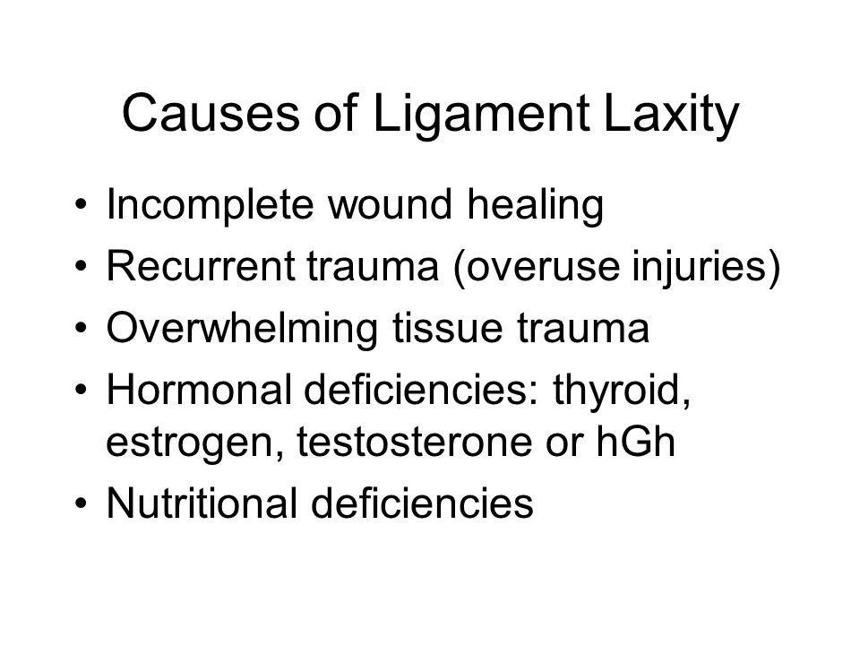 Causes of Ligament Laxity Incomplete wound healing Recurrent trauma (overuse injuries) Overwhelming tissue trauma Hormonal deficiencies: thyroid, estrogen, testosterone or hGh Nutritional deficiencies