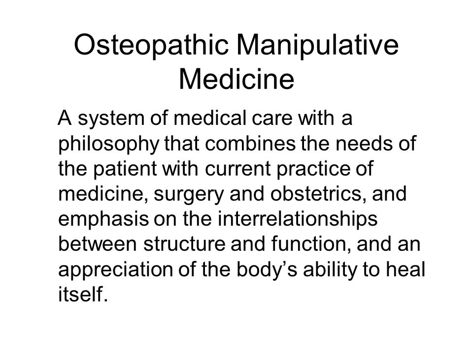 Osteopathic Manipulative Medicine A system of medical care with a philosophy that combines the needs of the patient with current practice of medicine, surgery and obstetrics, and emphasis on the interrelationships between structure and function, and an appreciation of the body's ability to heal itself.