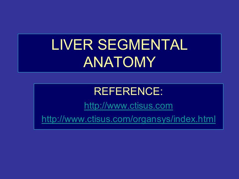LIVER SEGMENTAL ANATOMY REFERENCE: http://www.ctisus.com http://www.ctisus.com/organsys/index.html