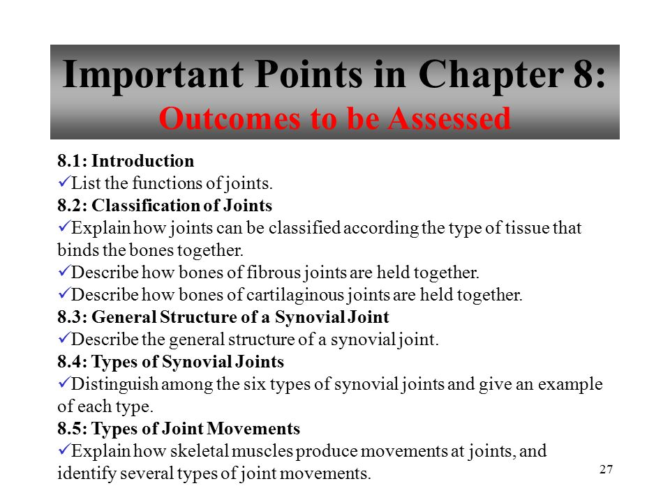 27 Important Points in Chapter 8: Outcomes to be Assessed 8.1: Introduction List the functions of joints. 8.2: Classification of Joints Explain how jo