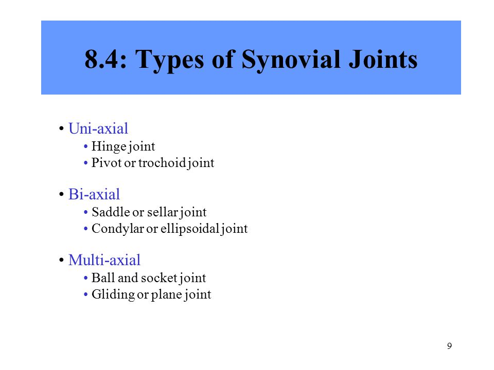 9 8.4: Types of Synovial Joints Uni-axial Hinge joint Pivot or trochoid joint Bi-axial Saddle or sellar joint Condylar or ellipsoidal joint Multi-axia