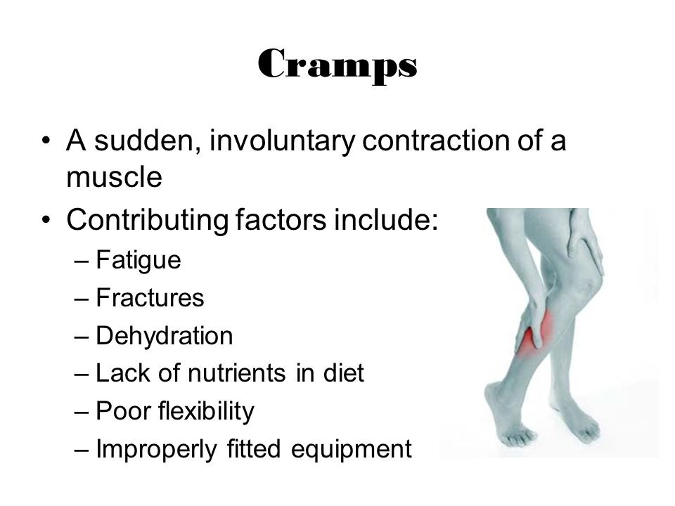Cramps A sudden, involuntary contraction of a muscle Contributing factors include: –Fatigue –Fractures –Dehydration –Lack of nutrients in diet –Poor f