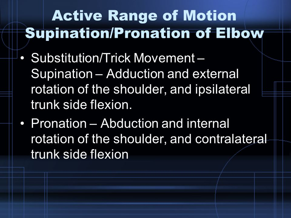Active Range of Motion Supination/Pronation of Elbow Substitution/Trick Movement – Supination – Adduction and external rotation of the shoulder, and ipsilateral trunk side flexion.