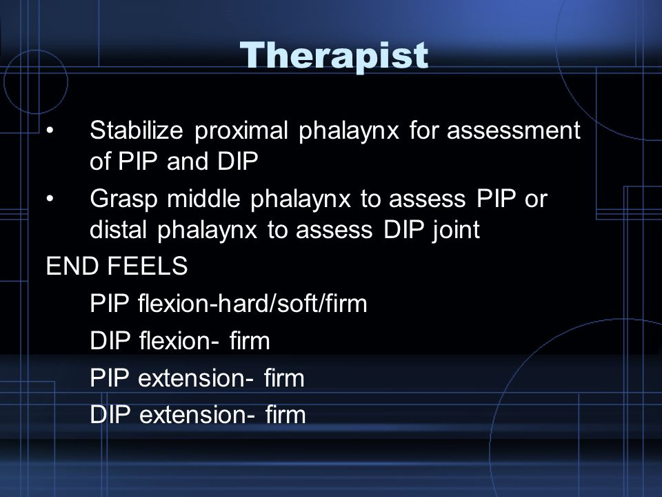 Therapist Stabilize proximal phalaynx for assessment of PIP and DIP Grasp middle phalaynx to assess PIP or distal phalaynx to assess DIP joint END FEELS PIP flexion-hard/soft/firm DIP flexion- firm PIP extension- firm DIP extension- firm