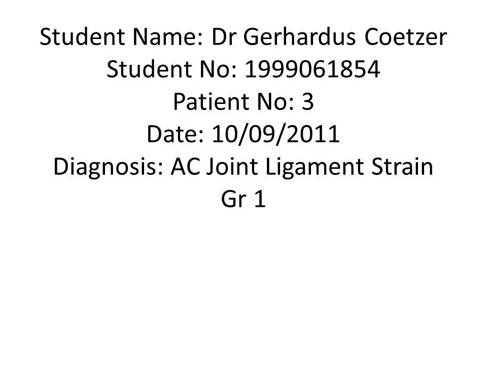 Student Name: Dr Gerhardus Coetzer Student No: 1999061854 Patient No: 3 Date: 10/09/2011 Diagnosis: AC Joint Ligament Strain Gr 1