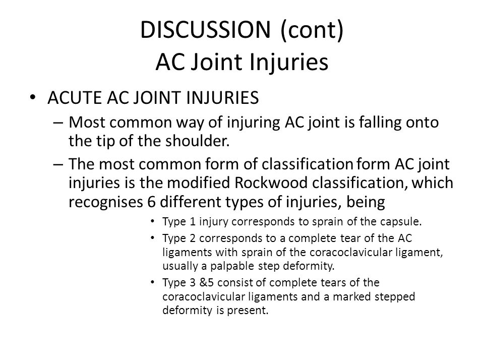DISCUSSION (cont) AC Joint Injuries ACUTE AC JOINT INJURIES – Most common way of injuring AC joint is falling onto the tip of the shoulder.