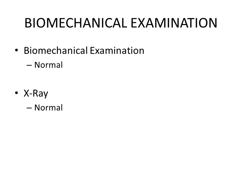 BIOMECHANICAL EXAMINATION Biomechanical Examination – Normal X-Ray – Normal