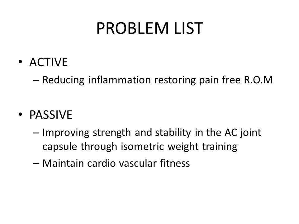 PROBLEM LIST ACTIVE – Reducing inflammation restoring pain free R.O.M PASSIVE – Improving strength and stability in the AC joint capsule through isometric weight training – Maintain cardio vascular fitness