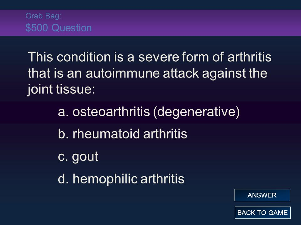 Grab Bag: $500 Question This condition is a severe form of arthritis that is an autoimmune attack against the joint tissue: a.