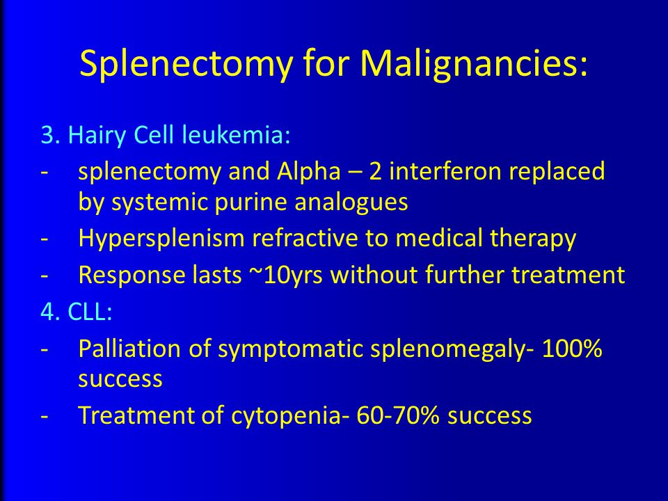 Splenectomy for Malignancies: 3. Hairy Cell leukemia: -splenectomy and Alpha – 2 interferon replaced by systemic purine analogues -Hypersplenism refra