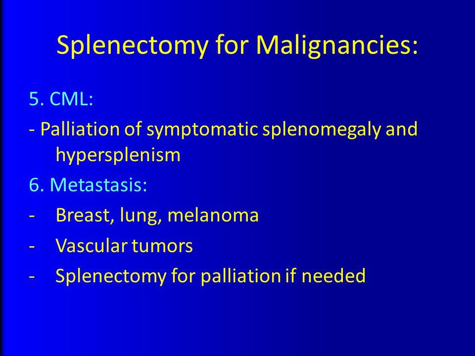Splenectomy for Malignancies: 5. CML: - Palliation of symptomatic splenomegaly and hypersplenism 6. Metastasis: -Breast, lung, melanoma -Vascular tumo