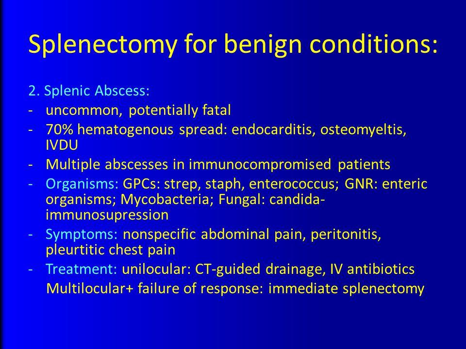 Splenectomy for benign conditions: 2. Splenic Abscess: -uncommon, potentially fatal -70% hematogenous spread: endocarditis, osteomyeltis, IVDU -Multip