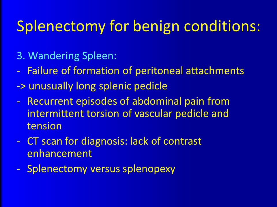 Splenectomy for benign conditions: 3. Wandering Spleen: -Failure of formation of peritoneal attachments -> unusually long splenic pedicle -Recurrent e