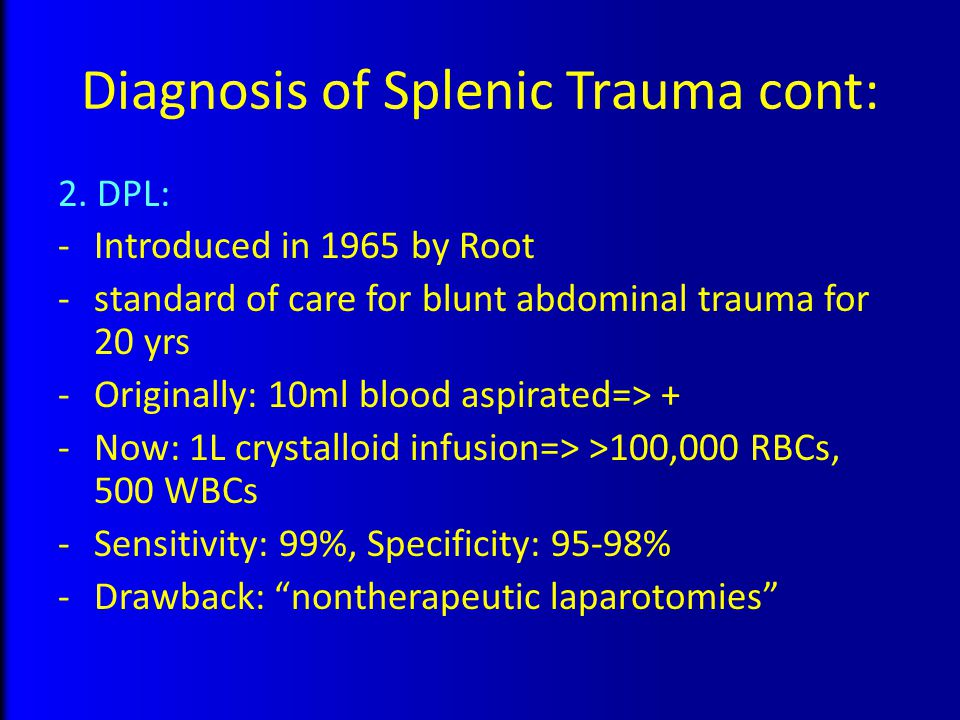 Diagnosis of Splenic Trauma cont: 2. DPL: -Introduced in 1965 by Root -standard of care for blunt abdominal trauma for 20 yrs -Originally: 10ml blood