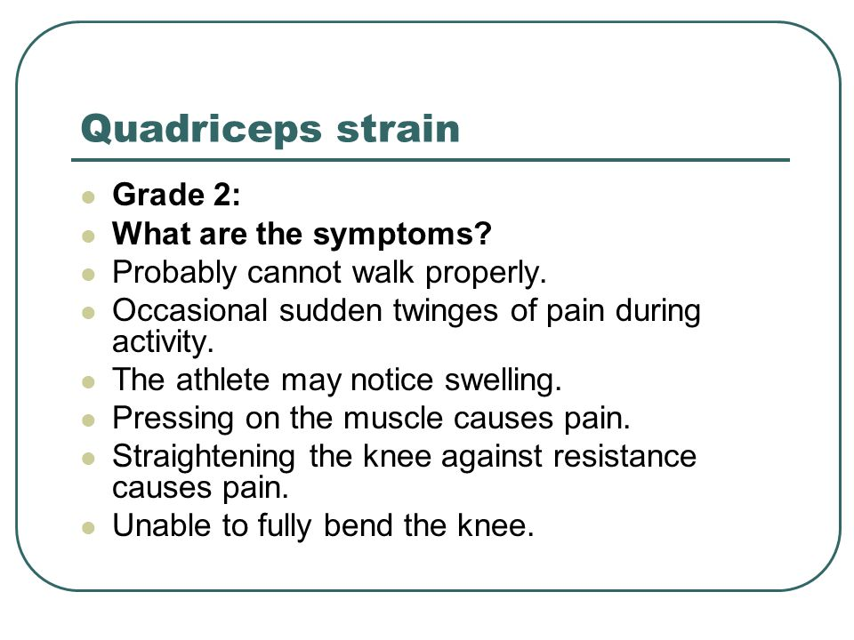 Quadriceps strain Grade 2: What are the symptoms? Probably cannot walk properly. Occasional sudden twinges of pain during activity. The athlete may no