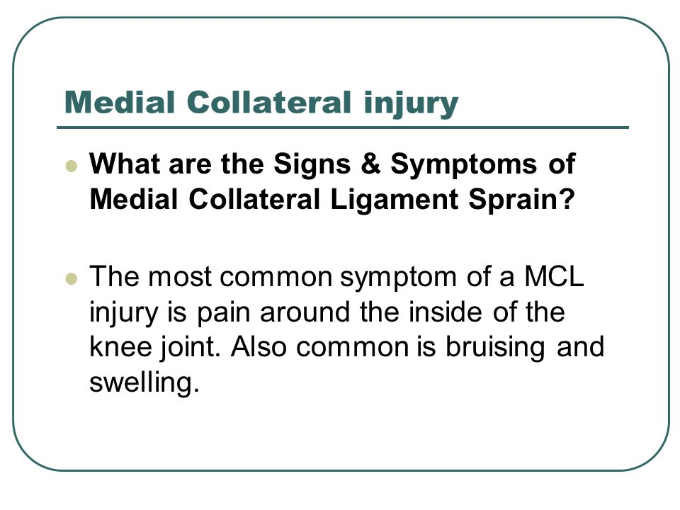 Medial Collateral injury What are the Signs & Symptoms of Medial Collateral Ligament Sprain? The most common symptom of a MCL injury is pain around th