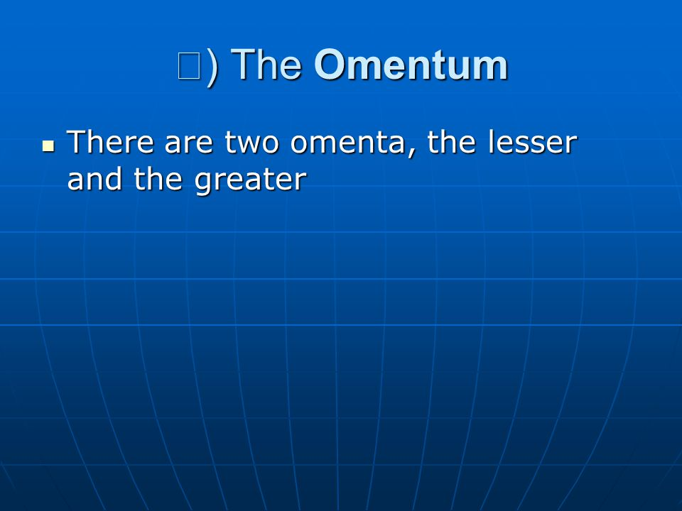 Ⅰ ) The Omentum There are two omenta, the lesser and the greater There are two omenta, the lesser and the greater