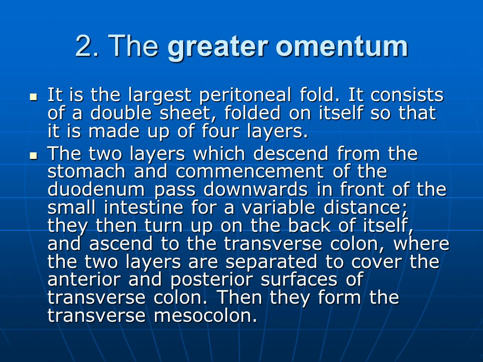 2. The greater omentum It is the largest peritoneal fold. It consists of a double sheet, folded on itself so that it is made up of four layers. It is