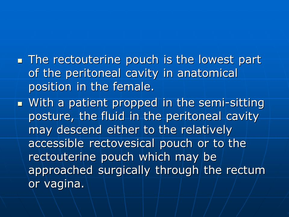 The rectouterine pouch is the lowest part of the peritoneal cavity in anatomical position in the female. The rectouterine pouch is the lowest part of