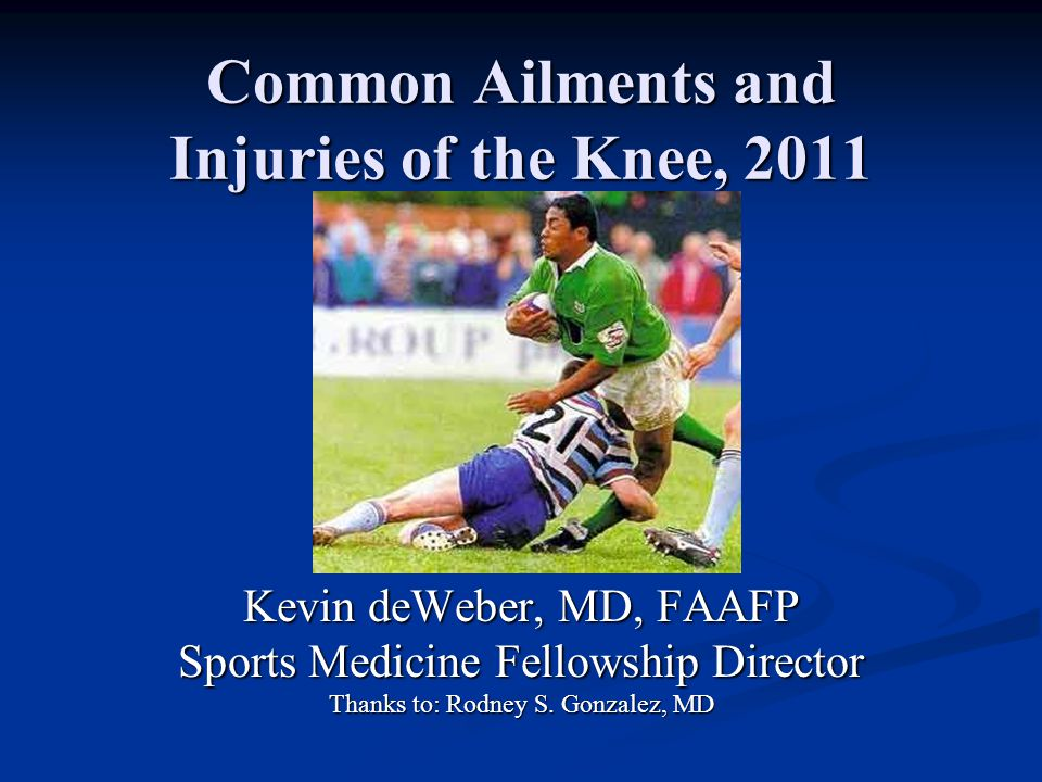 Common Ailments and Injuries of the Knee, 2011 Kevin deWeber, MD, FAAFP Sports Medicine Fellowship Director Thanks to: Rodney S.