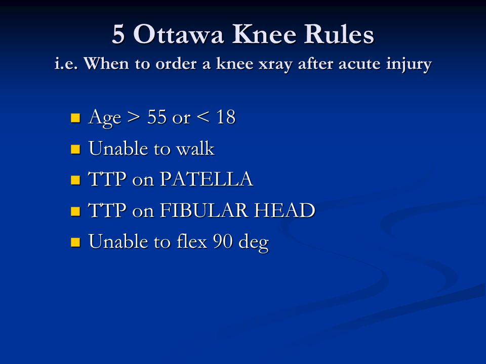 Features that should prompt an xray after acute knee injury include: 1. 1. Unable to bear weight 2. 2. Can't flex >90d 3. 3. Patella TTP 4. 4. Fibular