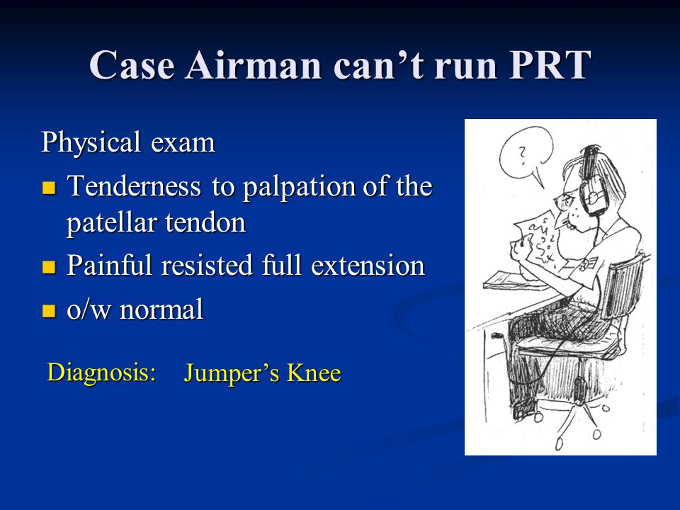 Case: Airman Can't Run PRT Active duty Airman. Pain in front of knee started during boot camp march. Active duty Airman. Pain in front of knee started