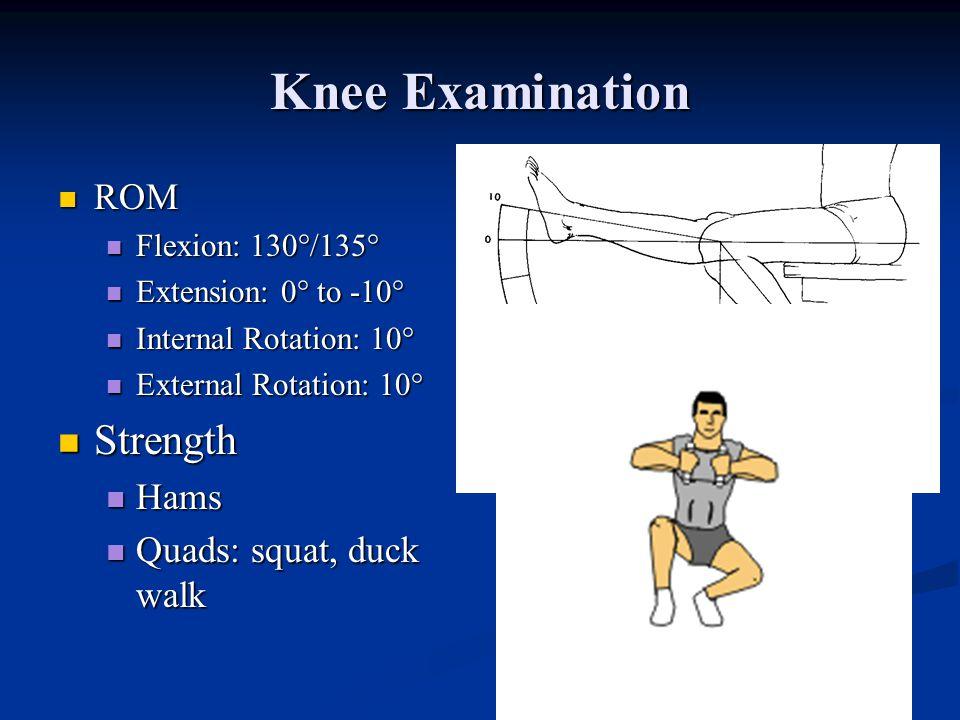 Knee Examination ROM ROM Flexion: 130°/135° Flexion: 130°/135° Extension: 0° to -10° Extension: 0° to -10° Internal Rotation: 10° Internal Rotation: 10° External Rotation: 10° External Rotation: 10° Strength Strength Hams Hams Quads: squat, duck walk Quads: squat, duck walk