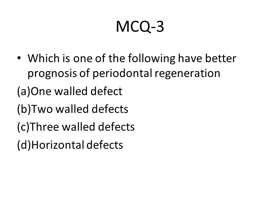 MCQ-3 Which is one of the following have better prognosis of periodontal regeneration (a)One walled defect (b)Two walled defects (c)Three walled defec