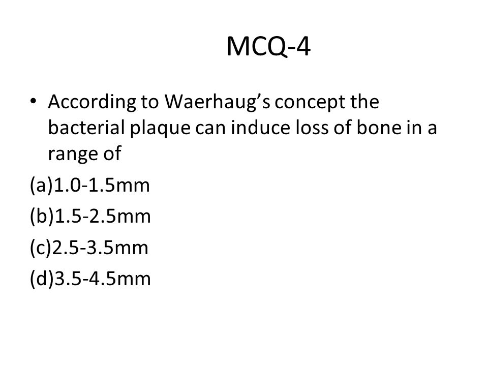 MCQ-4 According to Waerhaug's concept the bacterial plaque can induce loss of bone in a range of (a)1.0-1.5mm (b)1.5-2.5mm (c)2.5-3.5mm (d)3.5-4.5mm