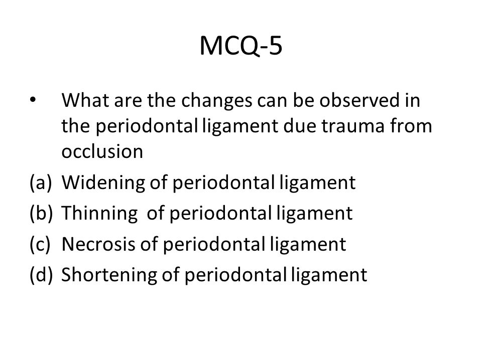 MCQ-5 What are the changes can be observed in the periodontal ligament due trauma from occlusion (a)Widening of periodontal ligament (b)Thinning of pe