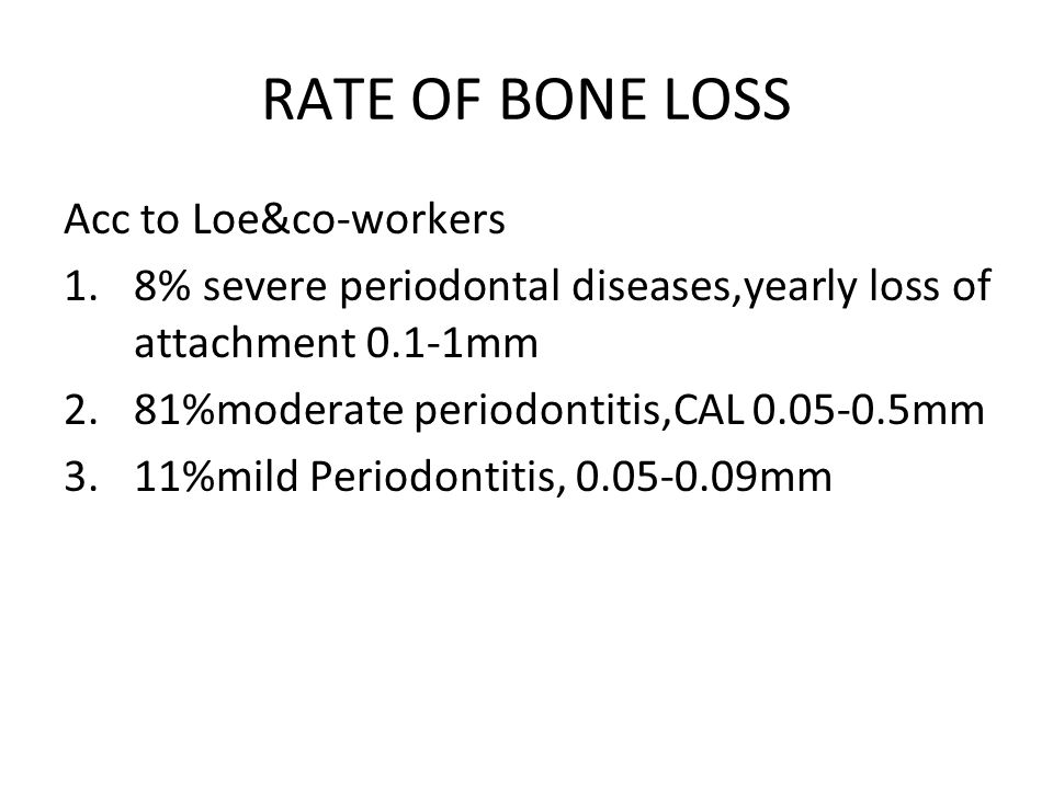 RATE OF BONE LOSS Acc to Loe&co-workers 1.8% severe periodontal diseases,yearly loss of attachment 0.1-1mm 2.81%moderate periodontitis,CAL 0.05-0.5mm