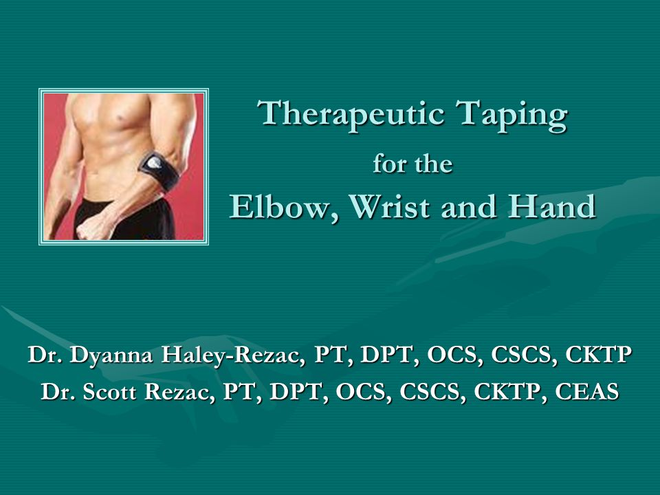Therapeutic Taping for the Elbow, Wrist and Hand Dr. Dyanna Haley-Rezac, PT, DPT, OCS, CSCS, CKTP Dr. Scott Rezac, PT, DPT, OCS, CSCS, CKTP, CEAS