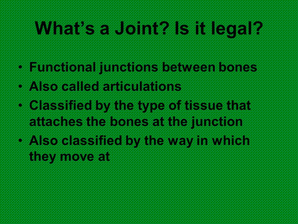 What's a Joint? Is it legal? Functional junctions between bones Also called articulations Classified by the type of tissue that attaches the bones at