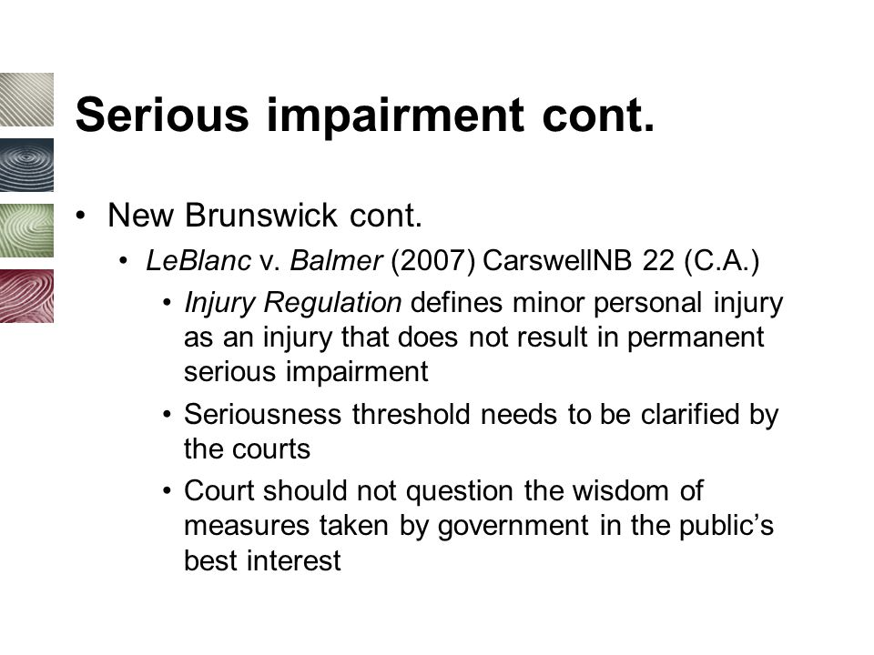 Serious impairment cont. New Brunswick cont. LeBlanc v. Balmer (2007) CarswellNB 22 (C.A.) Injury Regulation defines minor personal injury as an injur