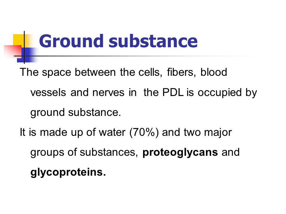 Ground substance The space between the cells, fibers, blood vessels and nerves in the PDL is occupied by ground substance. It is made up of water (70%