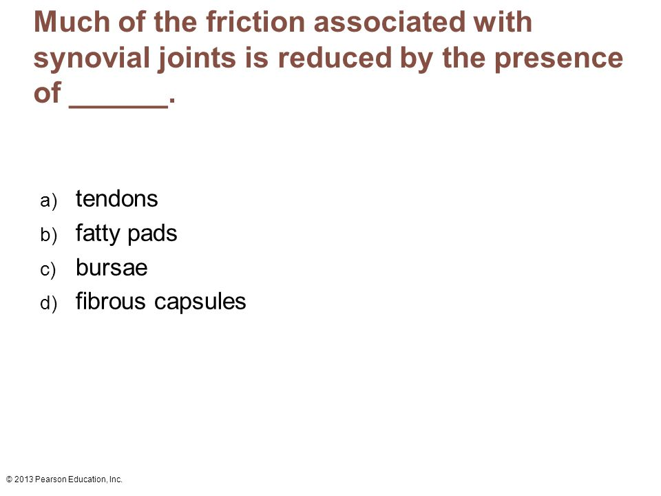 © 2013 Pearson Education, Inc. Much of the friction associated with synovial joints is reduced by the presence of ______. a) tendons b) fatty pads c)