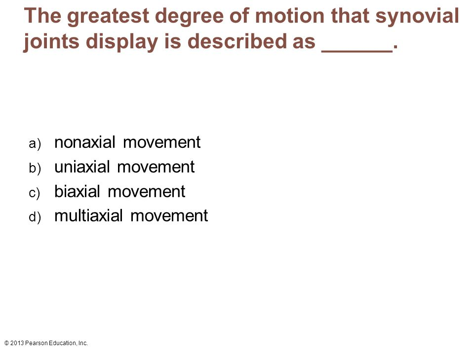 © 2013 Pearson Education, Inc. The greatest degree of motion that synovial joints display is described as ______. a) nonaxial movement b) uniaxial mov