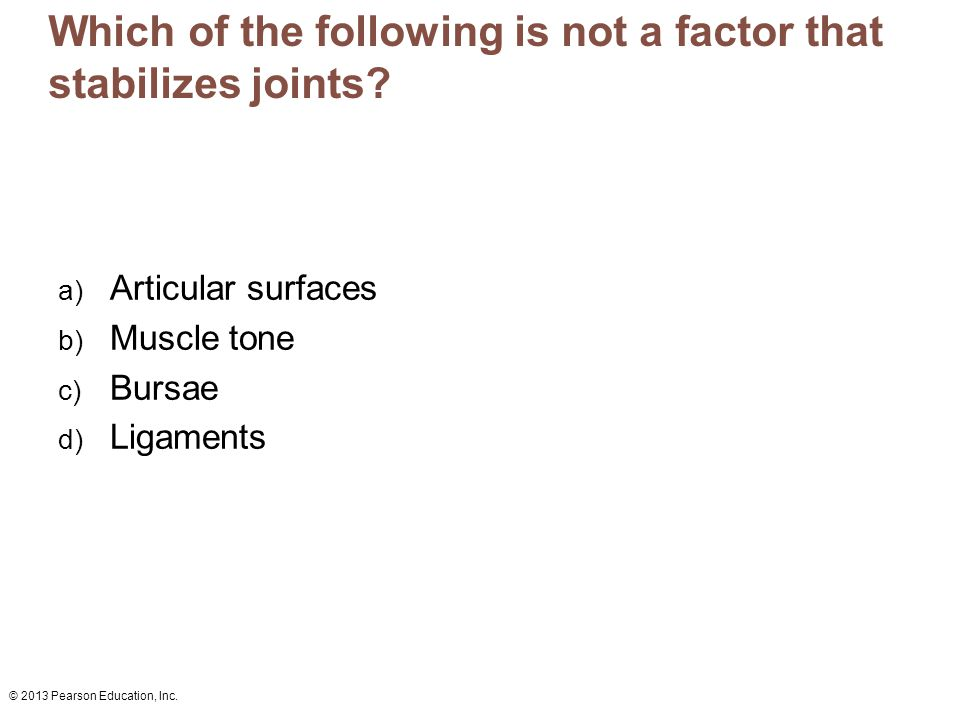 © 2013 Pearson Education, Inc. Which of the following is not a factor that stabilizes joints? a) Articular surfaces b) Muscle tone c) Bursae d) Ligame