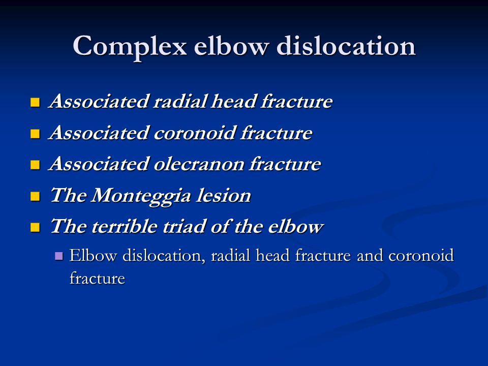 Complex elbow dislocation Associated radial head fracture Associated radial head fracture Associated coronoid fracture Associated coronoid fracture Associated olecranon fracture Associated olecranon fracture The Monteggia lesion The Monteggia lesion The terrible triad of the elbow The terrible triad of the elbow Elbow dislocation, radial head fracture and coronoid fracture Elbow dislocation, radial head fracture and coronoid fracture